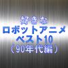 好きなロボットアニメベスト10(90年代編)!やっぱり合体&変形がかっこいい!