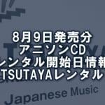 8月9日発売分 アニソンCD レンタル開始日情報(TSUTAYAレンタル)