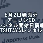 8月2日発売分 アニソンCD レンタル開始日情報(TSUTAYAレンタル)
