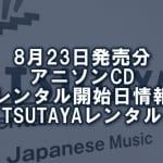 8月23日発売分 アニソンCD レンタル開始日情報(TSUTAYAレンタル)