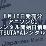 8月16日発売分 アニソンCD レンタル開始日情報(TSUTAYAレンタル)