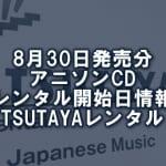 8月30日発売分 アニソンCD レンタル開始日情報(TSUTAYAレンタル)