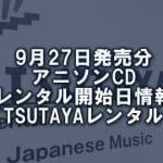 9月27日発売分 アニソンCD レンタル開始日情報(TSUTAYAレンタル)