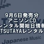 9月6日発売分 アニソンCD レンタル開始日情報(TSUTAYAレンタル)