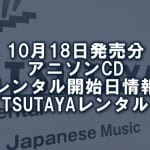 10月18日発売分 アニソンCD レンタル開始日情報(TSUTAYAレンタル)