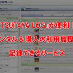 「TSUTAYA LOG」が便利!レンタル&購入の利用履歴を記録できるサービス。
