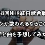 第68回NHK紅白歌合戦でアニソンが歌われるならこの曲?歌手と曲を予想してみた!